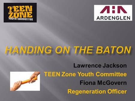 Lawrence Jackson TEEN Zone Youth Committee Fiona McGovern Regeneration Officer.