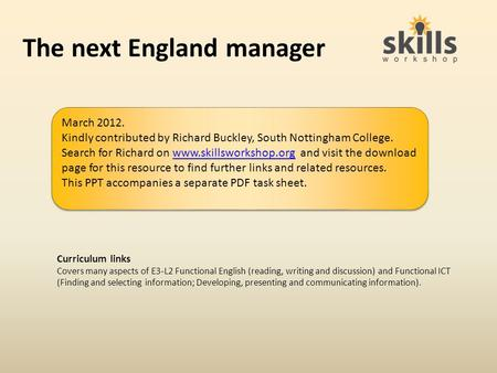 The next England manager Curriculum links Covers many aspects of E3-L2 Functional English (reading, writing and discussion) and Functional ICT (Finding.