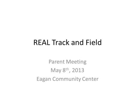 REAL Track and Field Parent Meeting May 8 th, 2013 Eagan Community Center.