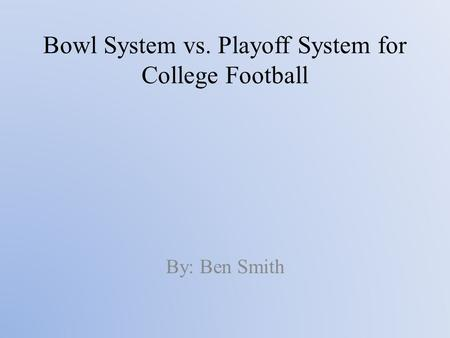 Bowl System vs. Playoff System for College Football By: Ben Smith.