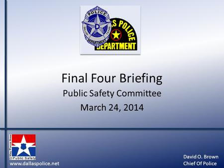Final Four Briefing Public Safety Committee March 24, 2014 www.dallaspolice.net David O. Brown Chief Of Police.
