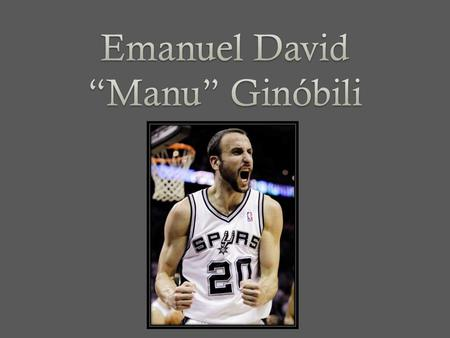 Manu Ginóbili was born in Bahia Bianco, Argentina. Manu nacido en vientiocho de Julio 1977. He was born into a basketball family. Manus father Jorge,