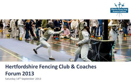 Hertfordshire Fencing Club & Coaches Forum 2013 Saturday 14 th September 2013.