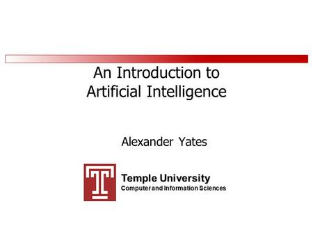 An Introduction to Artificial Intelligence Alexander Yates Temple University Computer and Information Sciences.