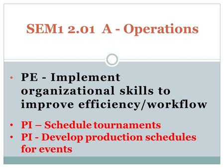 PE - Implement organizational skills to improve efficiency/workflow SEM1 2.01 A - Operations PI – Schedule tournaments PI - Develop production schedules.