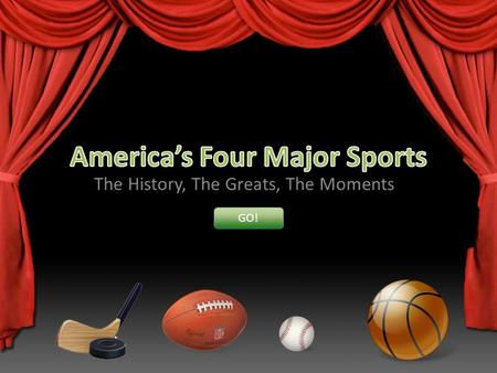 The History, The Greats, The Moments GO!. Americas Four Major Sports Major League Baseball The National Football League The National Basketball Association.