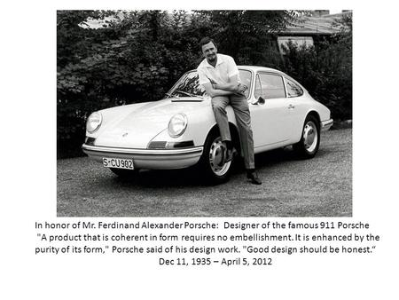 In honor of Mr. Ferdinand Alexander Porsche: Designer of the famous 911 Porsche A product that is coherent in form requires no embellishment. It is enhanced.
