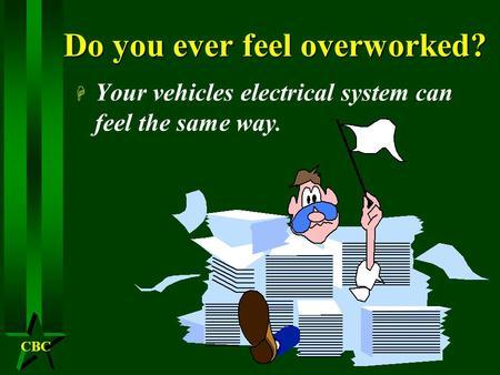 CBC Do you ever feel overworked? H Your vehicles electrical system can feel the same way.