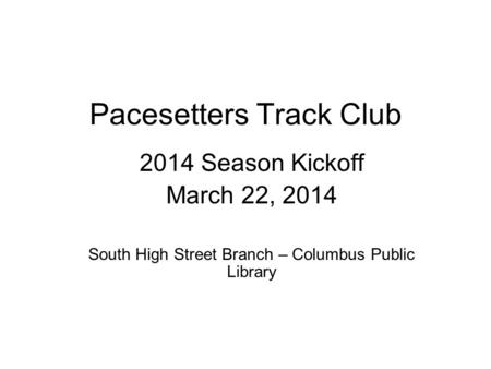Pacesetters Track Club 2014 Season Kickoff March 22, 2014 South High Street Branch – Columbus Public Library.