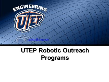 UTEP Robotic Outreach Programs COLLEGE OF ENGINEERING ENGINEERING.UTEP.EDU UTEP Robotic Outreach The UTEP Robotics Program is intended.