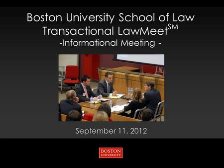 Boston University School of Law Transactional LawMeet SM -Informational Meeting - September 11, 2012.