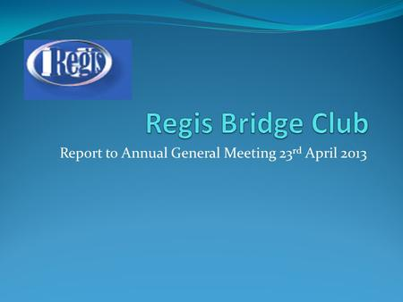 Report to Annual General Meeting 23 rd April 2013.