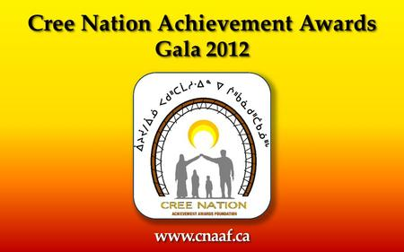 Cree Nation Achievement Awards Gala 2012 Cree Nation Achievement Awards Gala 2012 www.cnaaf.cawww.cnaaf.ca.