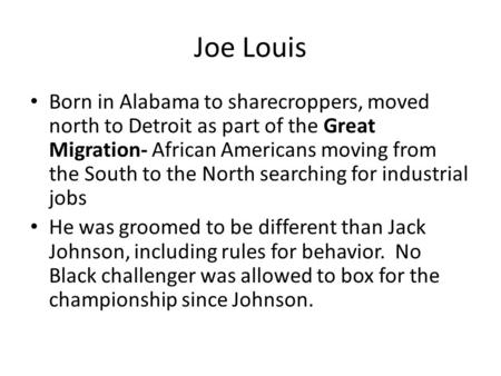 Joe Louis Born in Alabama to sharecroppers, moved north to Detroit as part of the Great Migration- African Americans moving from the South to the North.