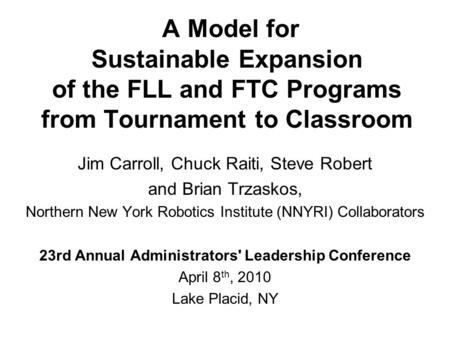 A Model for Sustainable Expansion of the FLL and FTC Programs from Tournament to Classroom Jim Carroll, Chuck Raiti, Steve Robert and Brian Trzaskos, Northern.