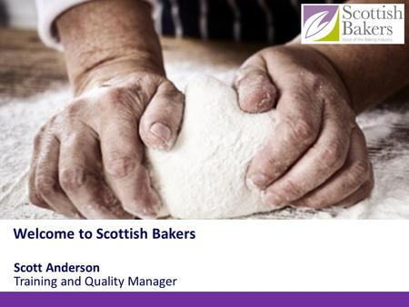 Scott Anderson Training and Quality Manager Welcome to Scottish Bakers.