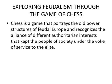 EXPLORING FEUDALISM THROUGH THE GAME OF CHESS Chess is a game that portrays the old power structures of feudal Europe and recognizes the alliance of different.