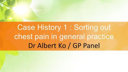 Case History 1 : Sorting out chest pain in general practice Dr Albert Ko / GP Panel.