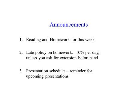 Announcements 1.Reading and Homework for this week 2.Late policy on homework: 10% per day, unless you ask for extension beforehand 3.Presentation schedule.