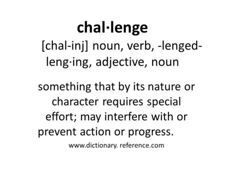 Chal·lenge [chal-inj] noun, verb, -lenged- leng·ing, adjective, noun something that by its nature or character requires special effort; may interfere with.