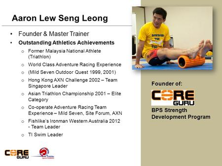 Founder & Master Trainer Outstanding Athletics Achievements o Former Malaysia National Athlete (Triathlon) o World Class Adventure Racing Experience o.