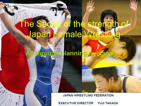 The Secret of the strength of Japan Female Wrestling All through planning guidance JAPAN WRESTLING FEDERATION EXECUTIVE DIRECTOR YUJI TAKADA.