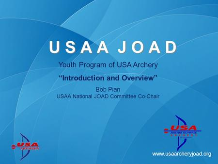 Www.usaarcheryjoad.org Youth Program of USA Archery Introduction and Overview Bob Pian USAA National JOAD Committee Co-Chair U S A A J O A D.