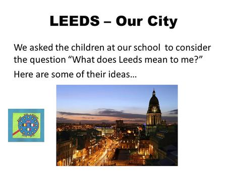 LEEDS – Our City We asked the children at our school to consider the question What does Leeds mean to me? Here are some of their ideas…
