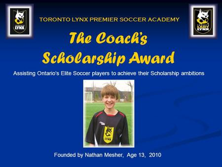 The Coachs Scholarship Award TORONTO LYNX PREMIER SOCCER ACADEMY Founded by Nathan Mesher, Age 13, 2010 Assisting Ontarios Elite Soccer players to achieve.