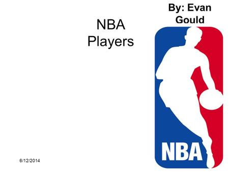 6/12/20141 NBA Players By: Evan Gould. 6/12/20142 Michael Jordan Michael Jordan is probably the best person who ever touched a basketball,but some people.