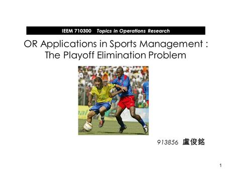 1 913856 OR Applications in Sports Management : The Playoff Elimination Problem IEEM 710300 Topics in Operations Research.