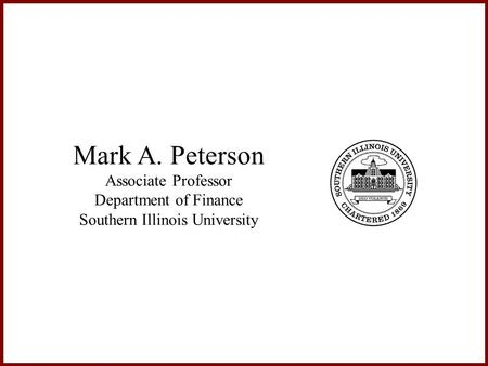 Mark A. Peterson Associate Professor Department of Finance Southern Illinois University.