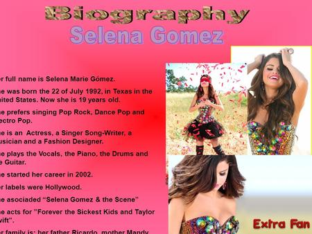 Her full name is Selena Marie Gómez. She was born the 22 of July 1992, in Texas in the United States. Now she is 19 years old. She prefers singing Pop.