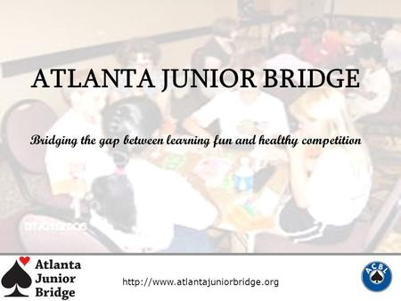 ATLANTA JUNIOR BRIDGE Bridging the gap between learning fun and healthy competition.