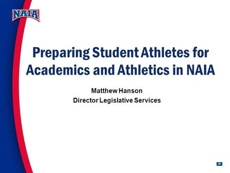 1 Preparing Student Athletes for Academics and Athletics in NAIA Matthew Hanson Director Legislative Services.