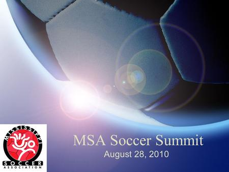 MSA Soccer Summit August 28, 2010. Welcome David Dodd President, Mississippi Soccer Please put your phones on silent or vibrate mode.