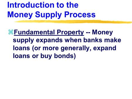 Introduction to the Money Supply Process zFundamental Property -- Money supply expands when banks make loans (or more generally, expand loans or buy bonds)