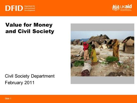 Slide 1 Value for Money and Civil Society Civil Society Department February 2011.
