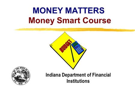 Copyright, 1996 © Dale Carnegie & Associates, Inc. MONEY MATTERS Money Smart Course Indiana Department of Financial Institutions.