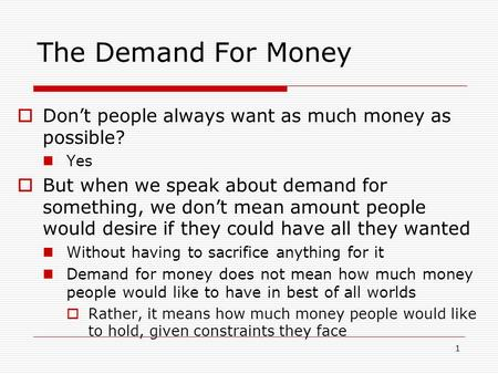 1 The Demand For Money Dont people always want as much money as possible? Yes But when we speak about demand for something, we dont mean amount people.