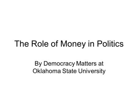 The Role of Money in Politics By Democracy Matters at Oklahoma State University.