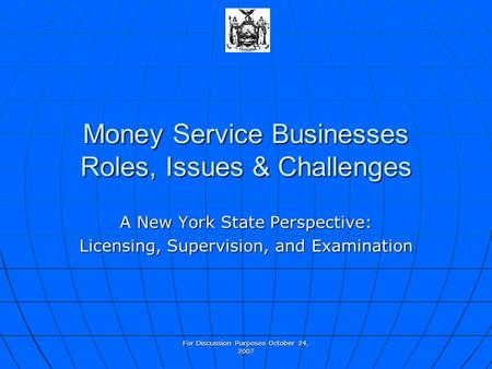 For Discussion Purposes October 24, 2007 Money Service Businesses Roles, Issues & Challenges A New York State Perspective: Licensing, Supervision, and.