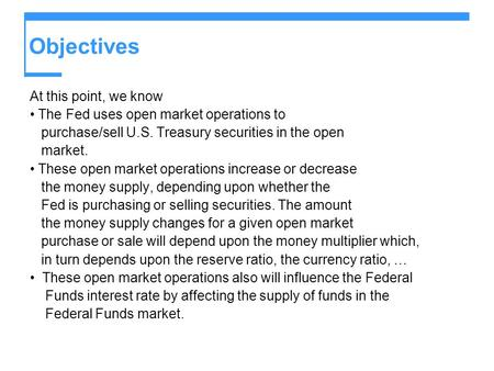 Objectives At this point, we know The Fed uses open market operations to purchase/sell U.S. Treasury securities in the open market. These open market operations.