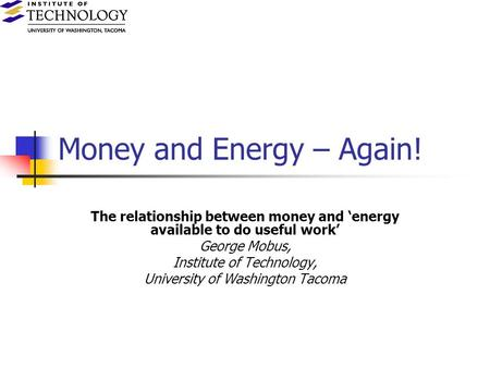 Money and Energy – Again! The relationship between money and energy available to do useful work George Mobus, Institute of Technology, University of Washington.