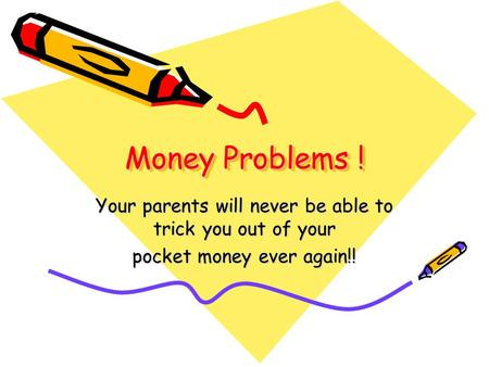 Money Problems ! Your parents will never be able to trick you out of your pocket money ever again!!