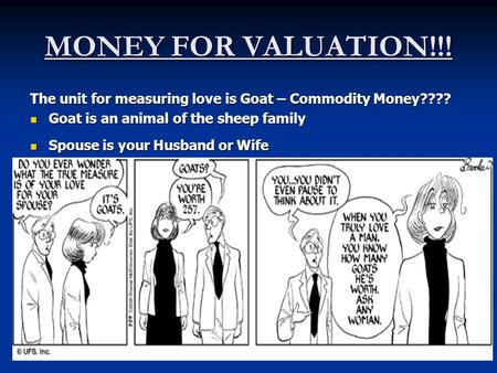 MONEY FOR VALUATION!!! The unit for measuring love is Goat – Commodity Money???? Goat is an animal of the sheep family Spouse is your Husband or Wife.