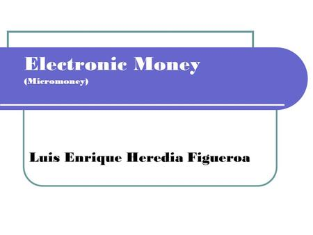 Electronic Money (Micromoney) Luis Enrique Heredia Figueroa.