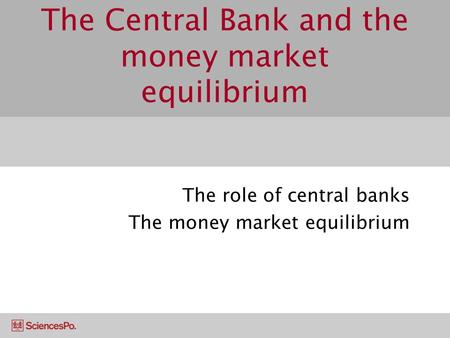The Central Bank and the money market equilibrium The role of central banks The money market equilibrium.