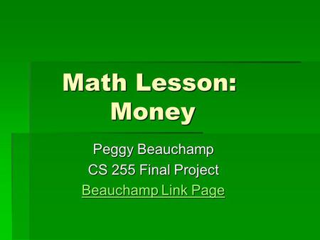 Math Lesson: Money Math Lesson: Money Peggy Beauchamp CS 255 Final Project Beauchamp Link Page Beauchamp Link Page.