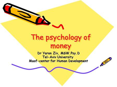 The psychology of money Dr Yaron Ziv, MSW.Psy.D Tel-Aviv University Maof-center for Human Development.